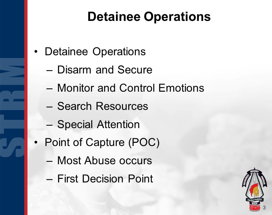 3 Detainee Operations –Disarm and Secure –Monitor and Control Emotions –Search Resources –Special Attention Point of Capture (POC) –Most Abuse occurs