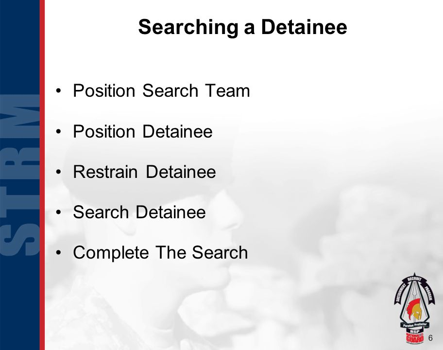 6 Searching a Detainee Position Search Team Position Detainee Restrain Detainee Search Detainee Complete The Search