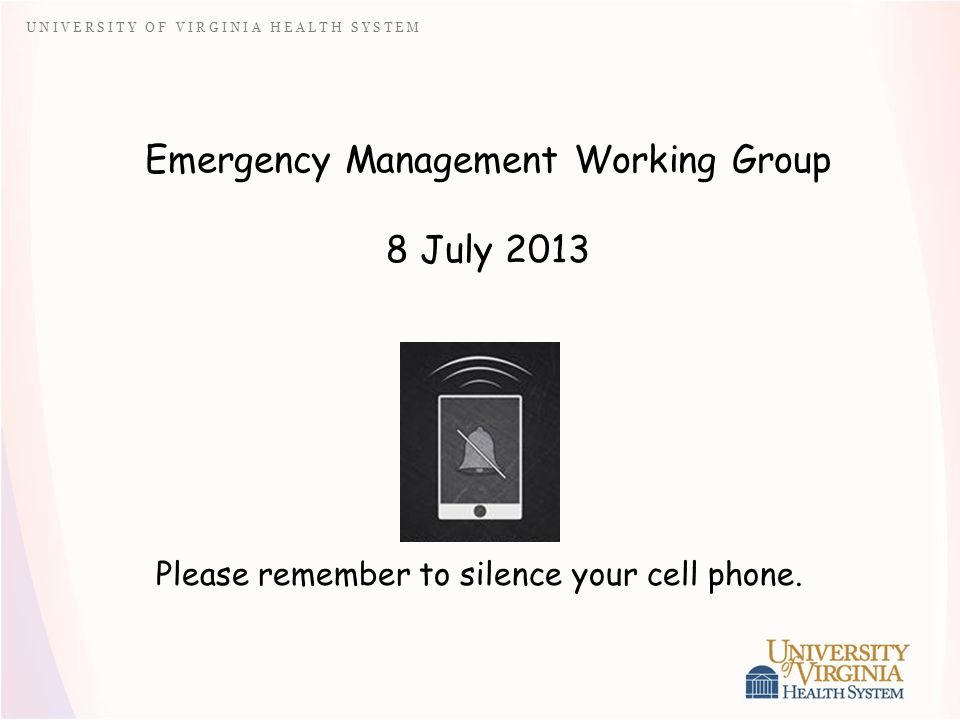 U N I V E R S I T Y O F V I R G I N I A H E A L T H S Y S T E M Emergency Management Working Group 8 July 2013 Please remember to silence your cell phone.
