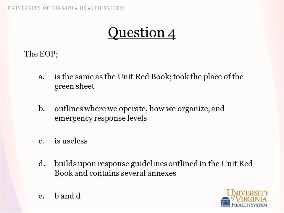 U N I V E R S I T Y O F V I R G I N I A H E A L T H S Y S T E M Question 4 The EOP; a.is the same as the Unit Red Book; took the place of the green sheet b.outlines where we operate, how we organize, and emergency response levels c.is useless d.builds upon response guidelines outlined in the Unit Red Book and contains several annexes e.b and d