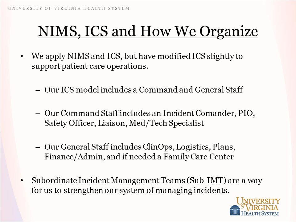 U N I V E R S I T Y O F V I R G I N I A H E A L T H S Y S T E M NIMS, ICS and How We Organize We apply NIMS and ICS, but have modified ICS slightly to support patient care operations.