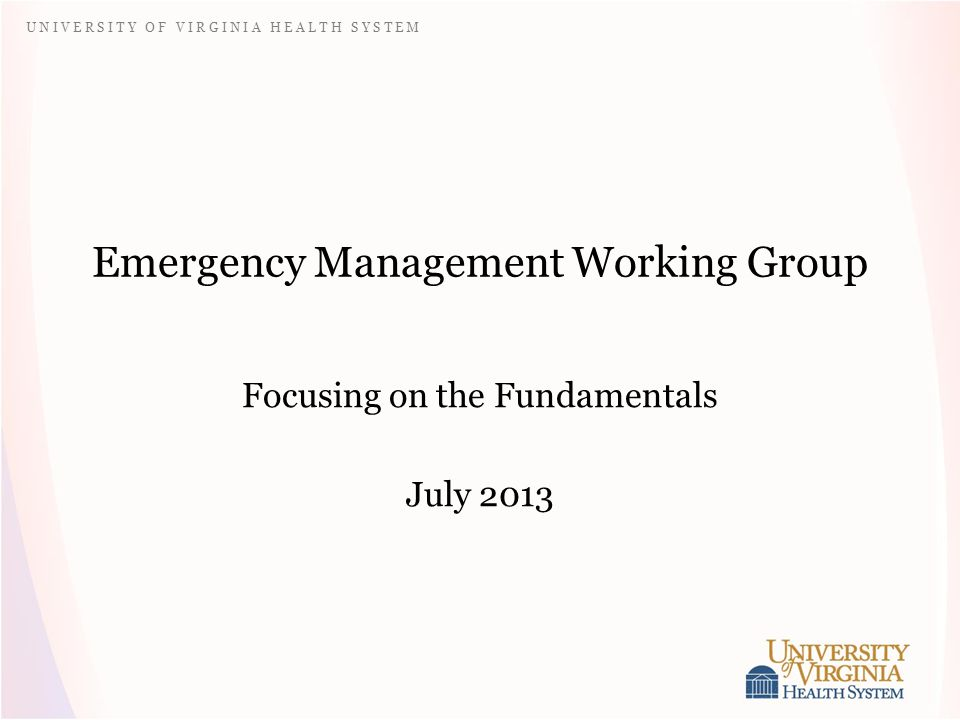 U N I V E R S I T Y O F V I R G I N I A H E A L T H S Y S T E M Emergency Management Working Group Focusing on the Fundamentals July 2013