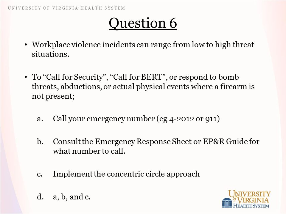 U N I V E R S I T Y O F V I R G I N I A H E A L T H S Y S T E M Question 6 Workplace violence incidents can range from low to high threat situations.