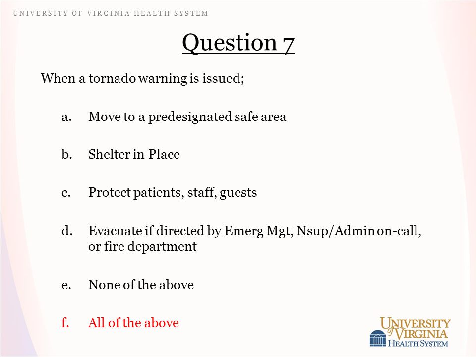 U N I V E R S I T Y O F V I R G I N I A H E A L T H S Y S T E M Question 7 When a tornado warning is issued; a.Move to a predesignated safe area b.Shelter in Place c.Protect patients, staff, guests d.Evacuate if directed by Emerg Mgt, Nsup/Admin on-call, or fire department e.None of the above f.All of the above