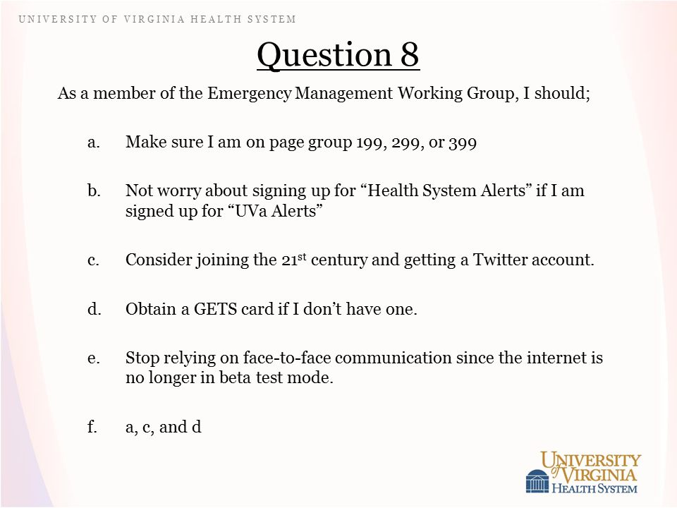 U N I V E R S I T Y O F V I R G I N I A H E A L T H S Y S T E M Question 8 As a member of the Emergency Management Working Group, I should; a.Make sure I am on page group 199, 299, or 399 b.Not worry about signing up for Health System Alerts if I am signed up for UVa Alerts c.Consider joining the 21 st century and getting a Twitter account.