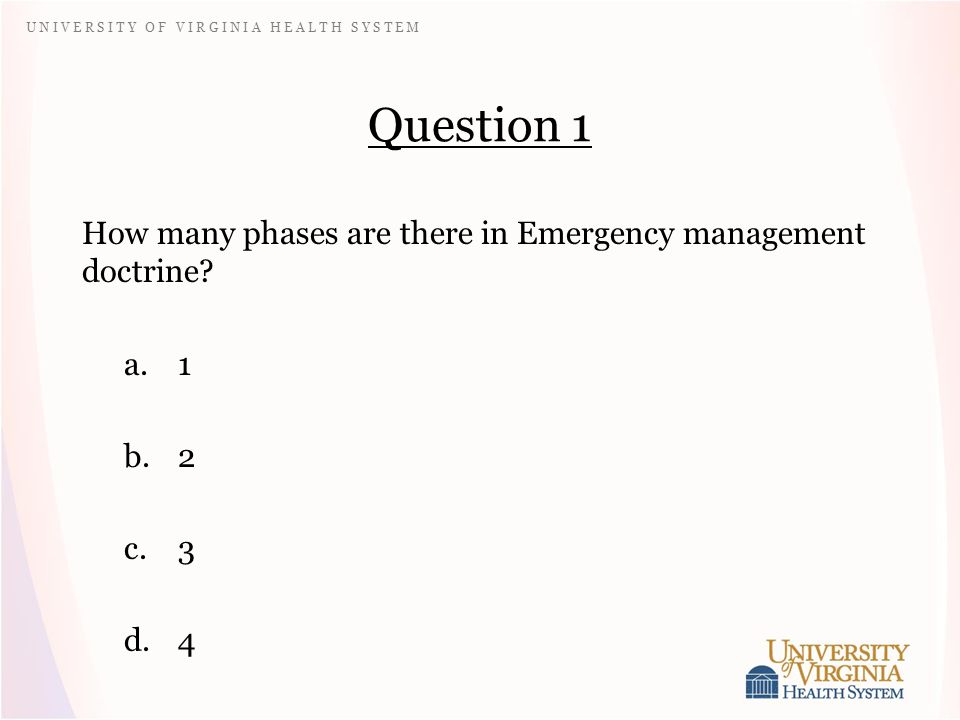 U N I V E R S I T Y O F V I R G I N I A H E A L T H S Y S T E M Question 1 How many phases are there in Emergency management doctrine.