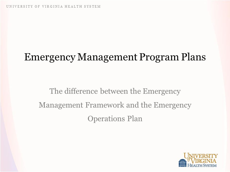 U N I V E R S I T Y O F V I R G I N I A H E A L T H S Y S T E M Emergency Management Program Plans The difference between the Emergency Management Framework and the Emergency Operations Plan