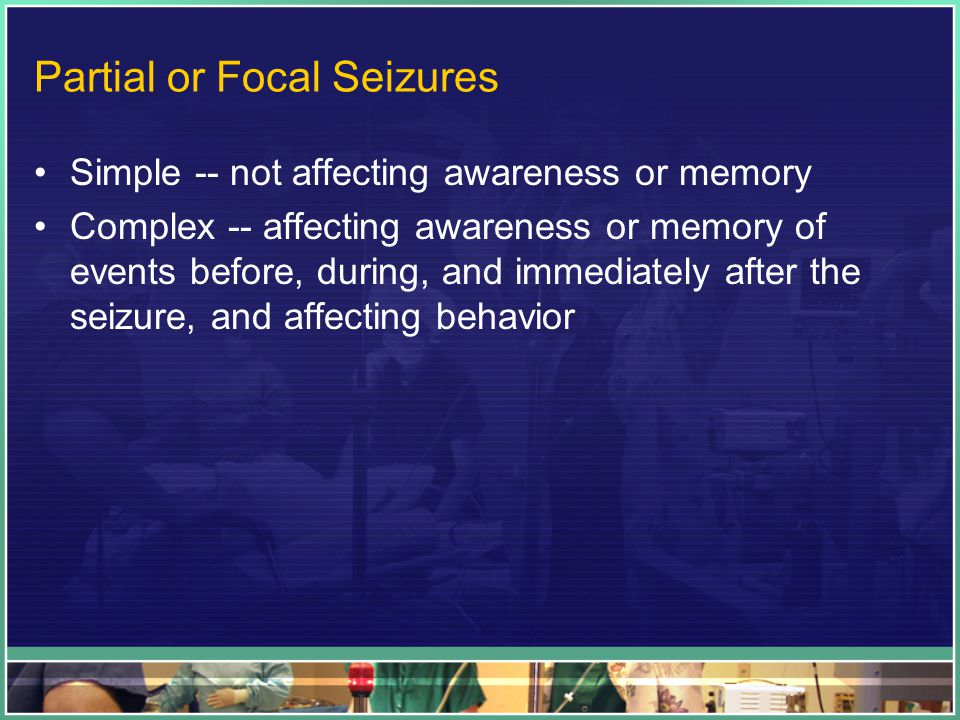 Partial or Focal Seizures Simple -- not affecting awareness or memory Complex -- affecting awareness or memory of events before, during, and immediately after the seizure, and affecting behavior