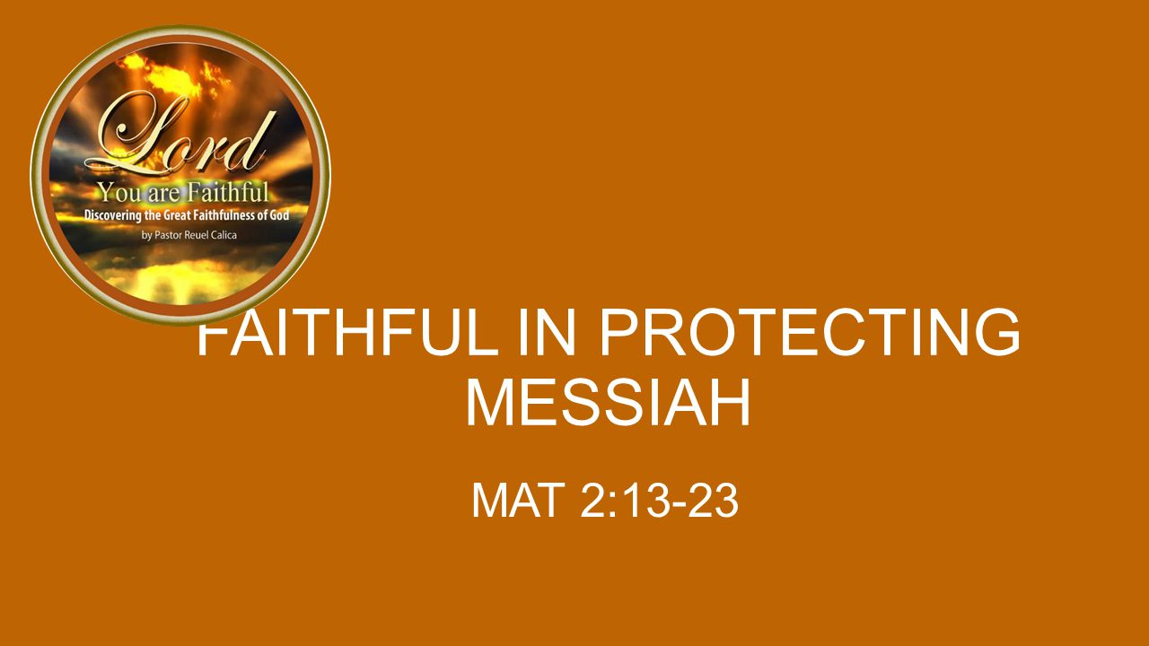 FAITHFUL IN PROTECTING MESSIAH MAT 2:13-23