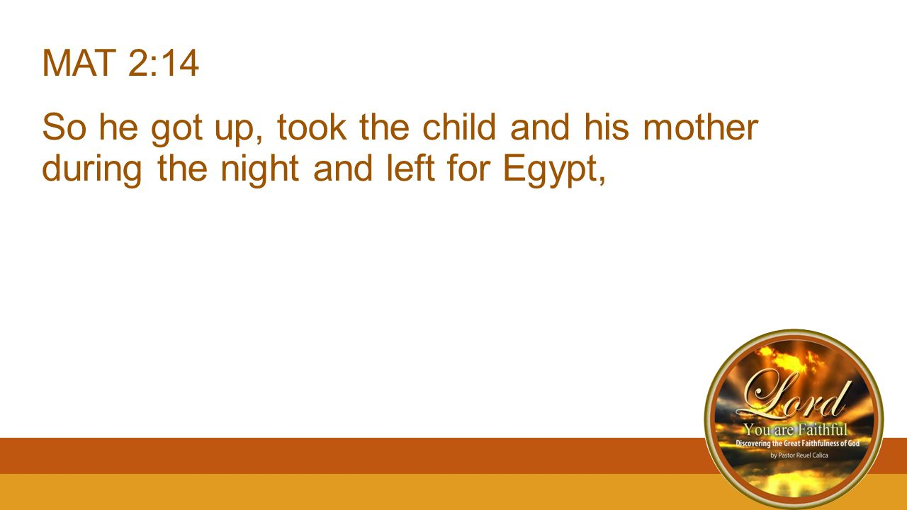 MAT 2:14 So he got up, took the child and his mother during the night and left for Egypt,