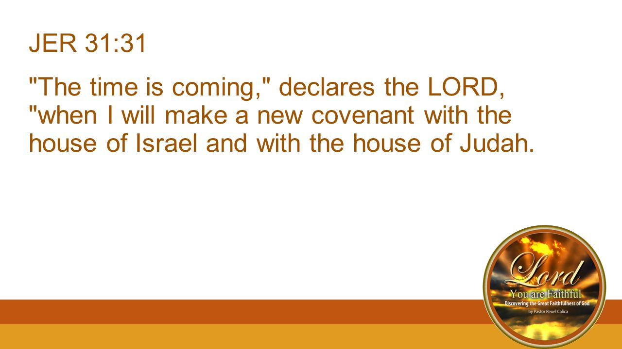 JER 31:31 The time is coming, declares the LORD, when I will make a new covenant with the house of Israel and with the house of Judah.