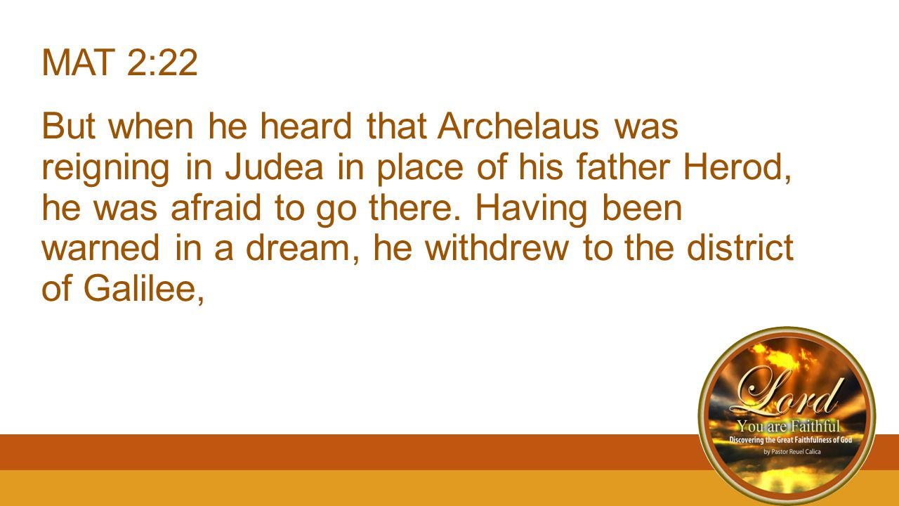 MAT 2:22 But when he heard that Archelaus was reigning in Judea in place of his father Herod, he was afraid to go there.