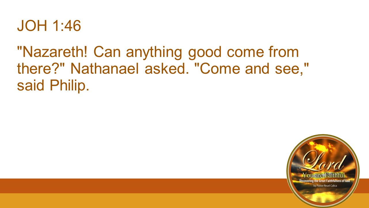 JOH 1:46 Nazareth. Can anything good come from there Nathanael asked.
