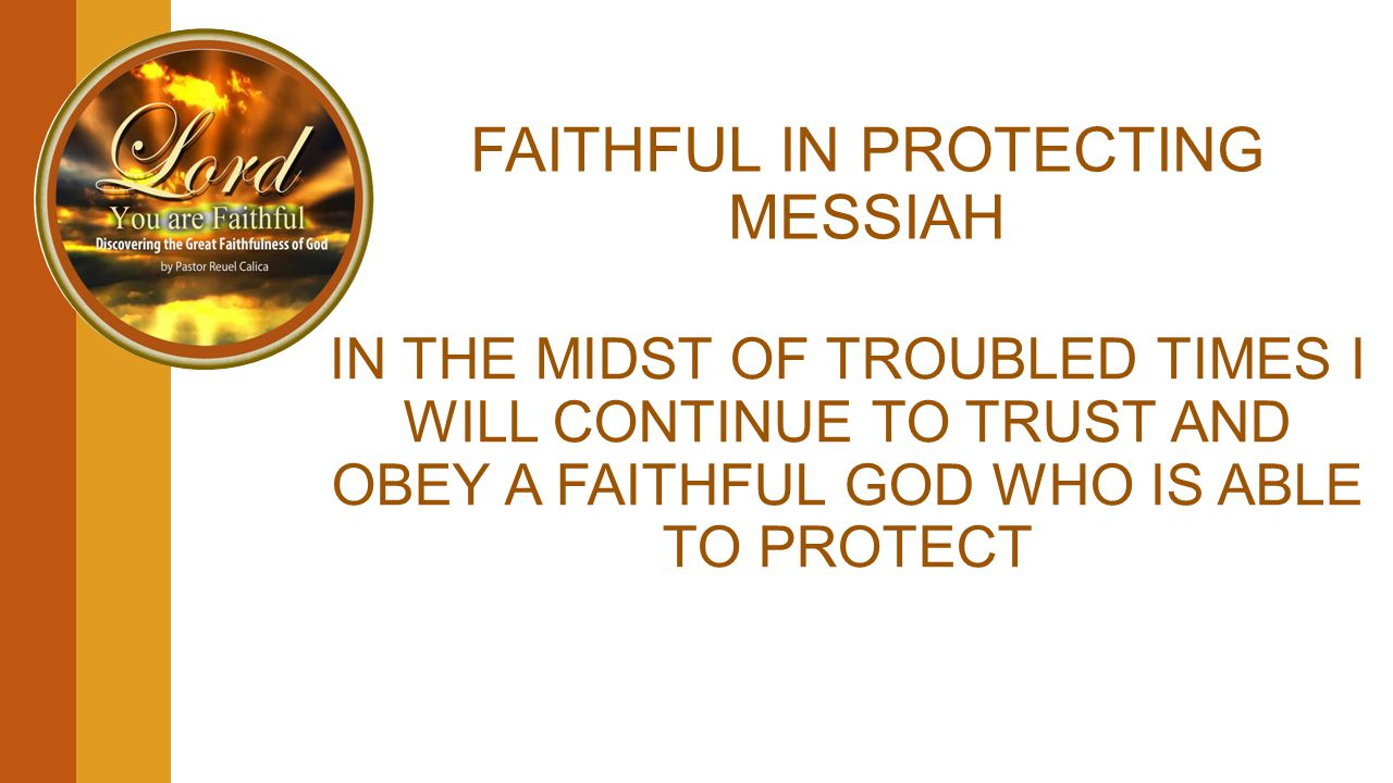 FAITHFUL IN PROTECTING MESSIAH IN THE MIDST OF TROUBLED TIMES I WILL CONTINUE TO TRUST AND OBEY A FAITHFUL GOD WHO IS ABLE TO PROTECT