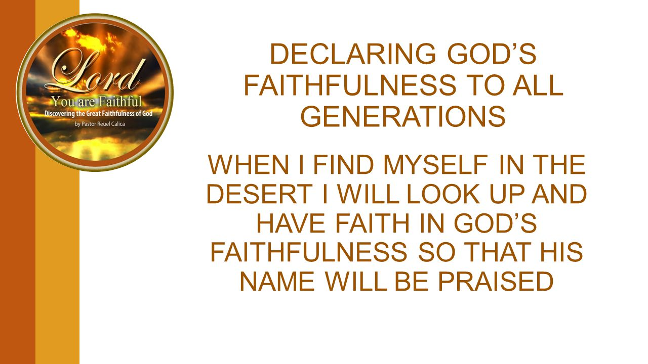 DECLARING GOD'S FAITHFULNESS TO ALL GENERATIONS WHEN I FIND MYSELF IN THE DESERT I WILL LOOK UP AND HAVE FAITH IN GOD'S FAITHFULNESS SO THAT HIS NAME WILL BE PRAISED