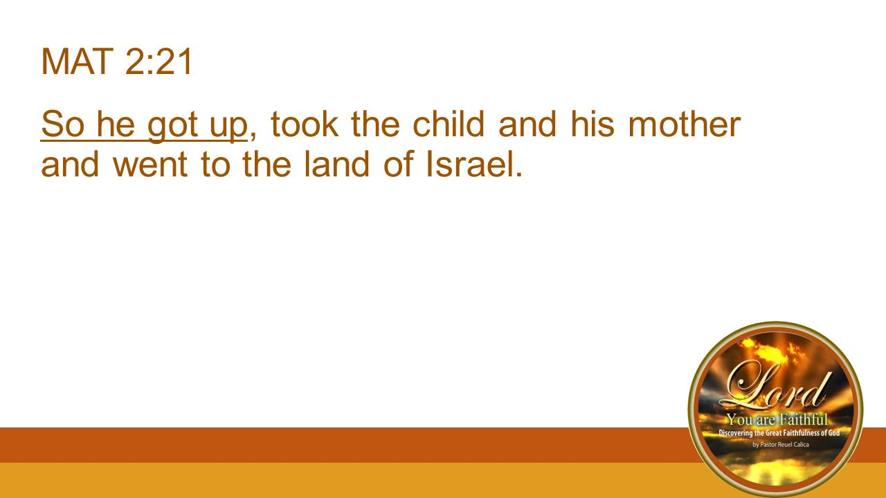 MAT 2:21 So he got up, took the child and his mother and went to the land of Israel.