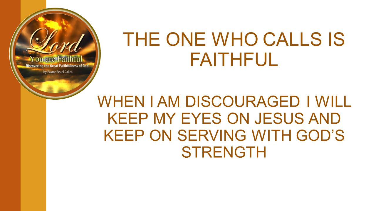 THE ONE WHO CALLS IS FAITHFUL WHEN I AM DISCOURAGED I WILL KEEP MY EYES ON JESUS AND KEEP ON SERVING WITH GOD'S STRENGTH