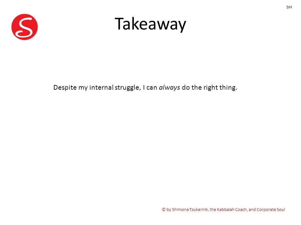 Takeaway © by Shimona Tzukernik, the Kabbalah Coach, and Corporate Soul bH Despite my internal struggle, I can always do the right thing.