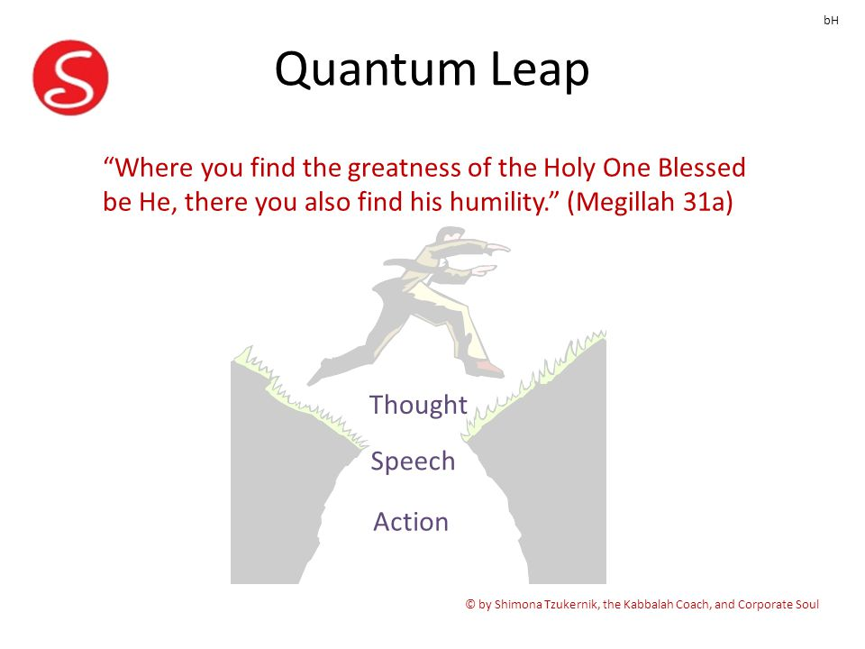 Quantum Leap © by Shimona Tzukernik, the Kabbalah Coach, and Corporate Soul bH Where you find the greatness of the Holy One Blessed be He, there you also find his humility. (Megillah 31a) Thought Speech Action