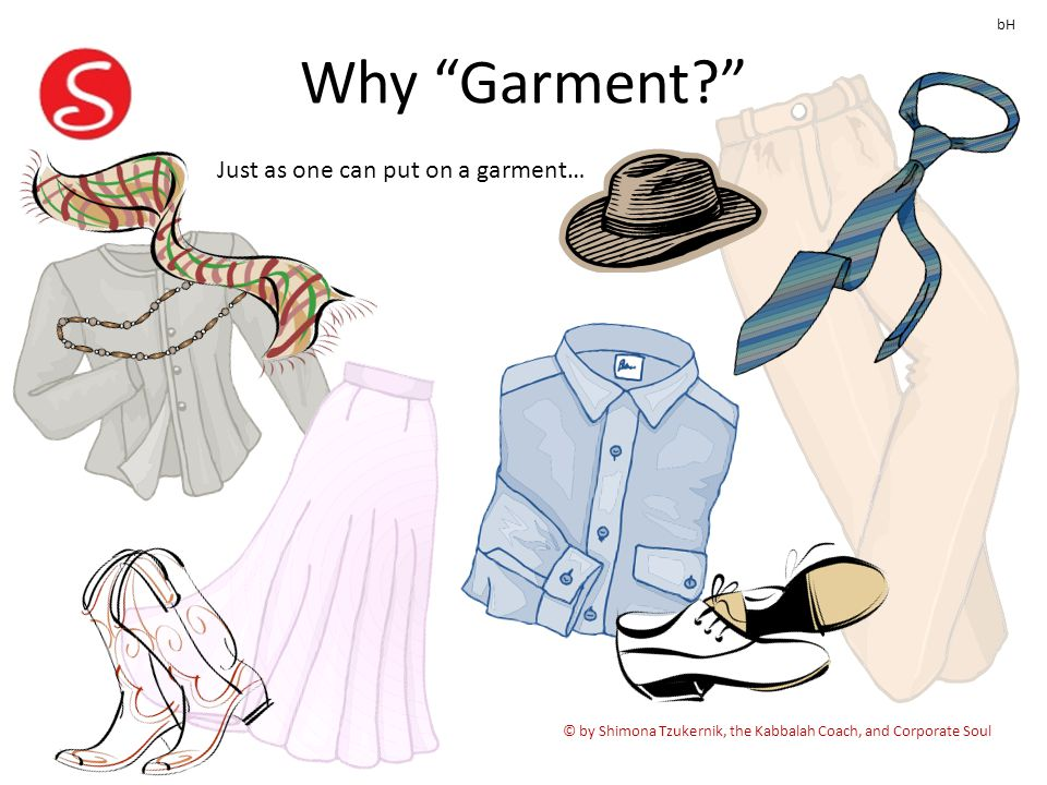 Why Garment © by Shimona Tzukernik, the Kabbalah Coach, and Corporate Soul bH Just as one can put on a garment…