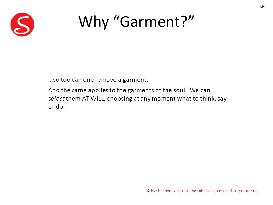 "Why ""Garment?"" © by Shimona Tzukernik, the Kabbalah Coach, and Corporate Soul bH …so too can one remove a garment. And the same applies to the garment"