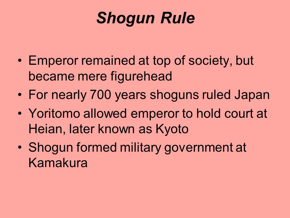 Shogun Rule Emperor remained at top of society, but became mere figurehead For nearly 700 years shoguns ruled Japan Yoritomo allowed emperor to hold court at Heian, later known as Kyoto Shogun formed military government at Kamakura