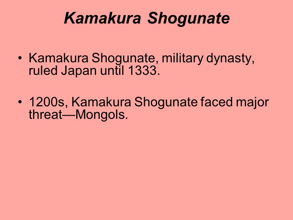 Kamakura Shogunate Kamakura Shogunate, military dynasty, ruled Japan until 1333. 1200s, Kamakura Shogunate faced major threat—Mongols.