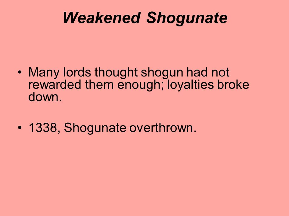 Weakened Shogunate Many lords thought shogun had not rewarded them enough; loyalties broke down. 1338, Shogunate overthrown.