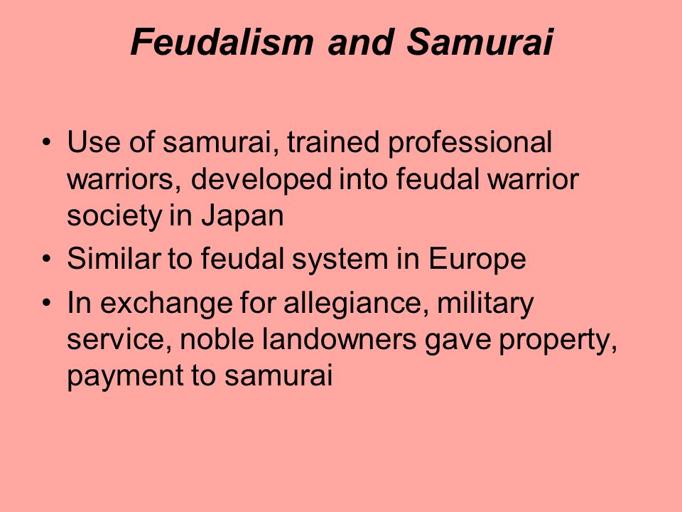Feudalism and Samurai Use of samurai, trained professional warriors, developed into feudal warrior society in Japan Similar to feudal system in Europe In exchange for allegiance, military service, noble landowners gave property, payment to samurai