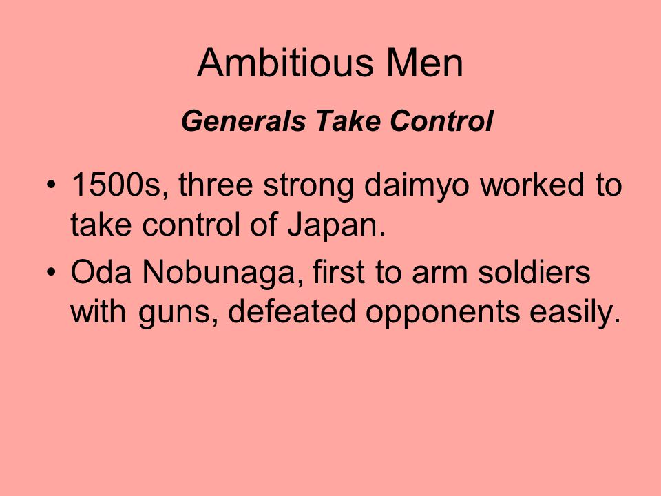 Ambitious Men Generals Take Control 1500s, three strong daimyo worked to take control of Japan.