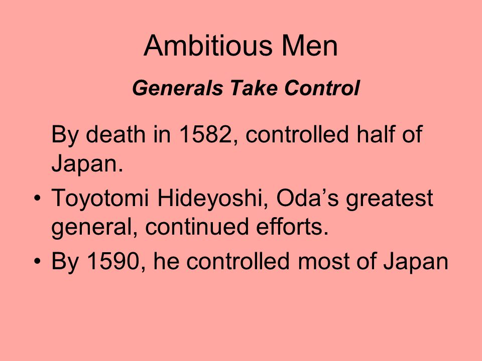 Ambitious Men Generals Take Control By death in 1582, controlled half of Japan.