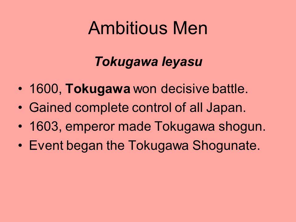 Ambitious Men Tokugawa Ieyasu 1600, Tokugawa won decisive battle. Gained complete control of all Japan. 1603, emperor made Tokugawa shogun. Event bega