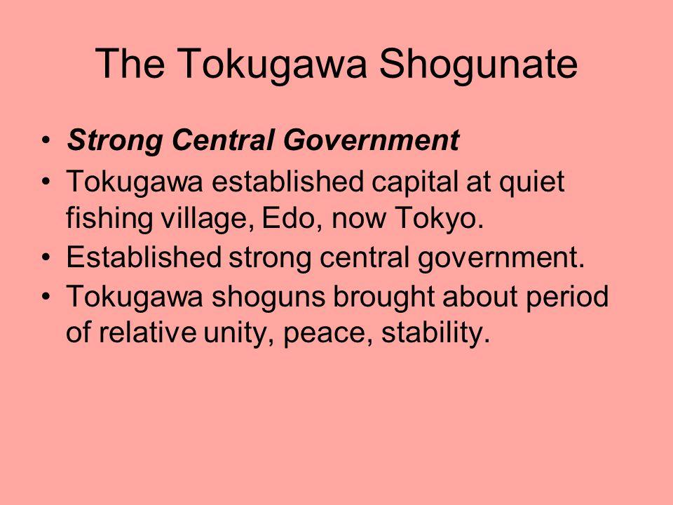 The Tokugawa Shogunate Strong Central Government Tokugawa established capital at quiet fishing village, Edo, now Tokyo. Established strong central gov