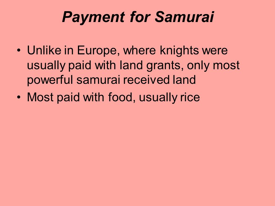 Payment for Samurai Unlike in Europe, where knights were usually paid with land grants, only most powerful samurai received land Most paid with food, usually rice