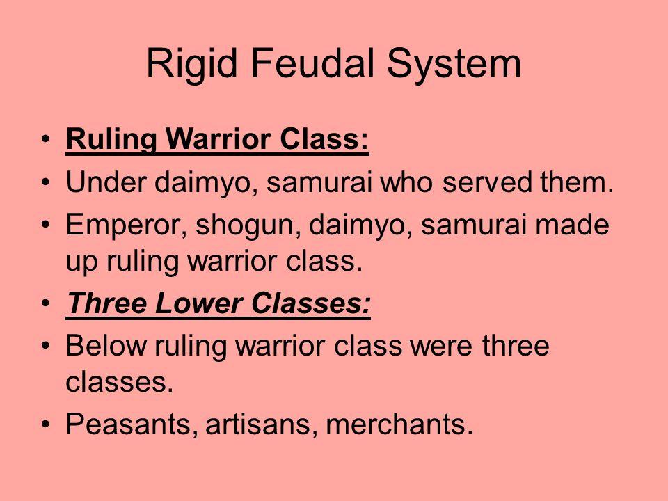 Rigid Feudal System Ruling Warrior Class: Under daimyo, samurai who served them. Emperor, shogun, daimyo, samurai made up ruling warrior class. Three