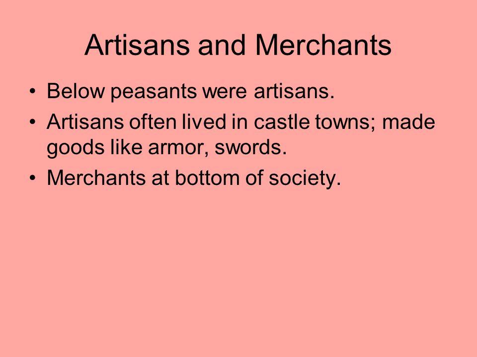 Artisans and Merchants Below peasants were artisans. Artisans often lived in castle towns; made goods like armor, swords. Merchants at bottom of socie