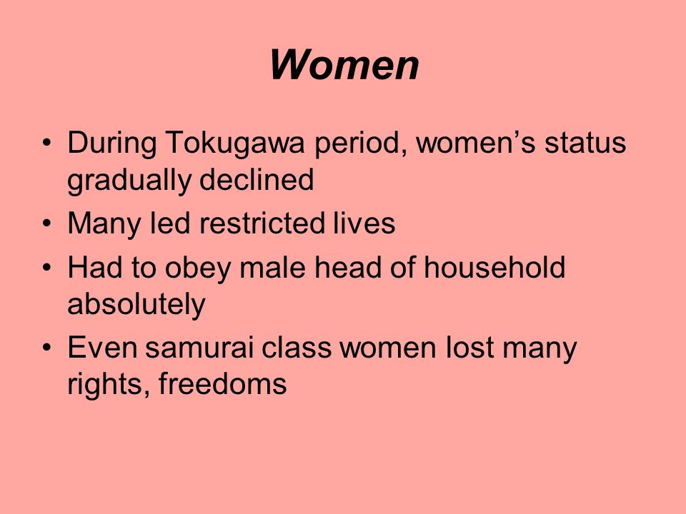 Women During Tokugawa period, women's status gradually declined Many led restricted lives Had to obey male head of household absolutely Even samurai class women lost many rights, freedoms