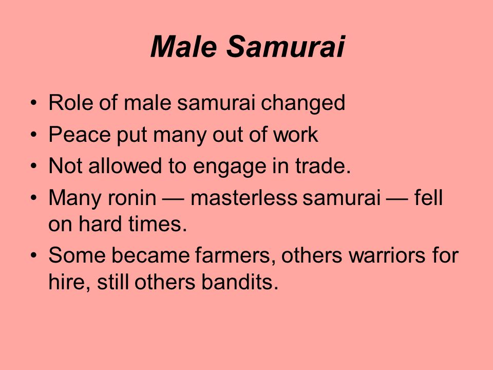 Male Samurai Role of male samurai changed Peace put many out of work Not allowed to engage in trade.