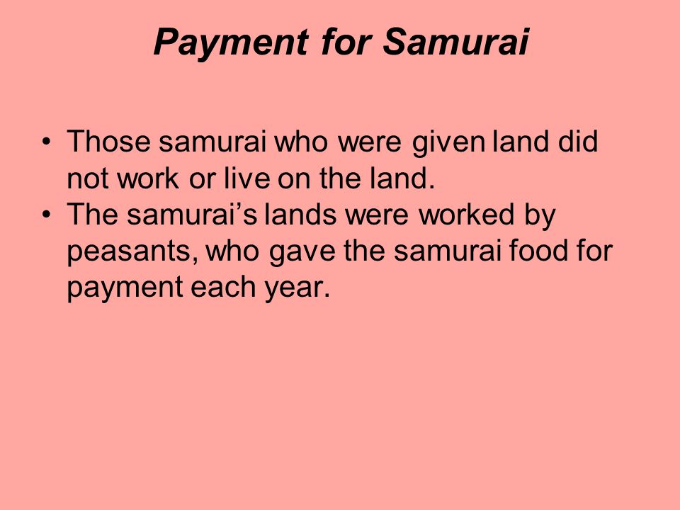 Payment for Samurai Those samurai who were given land did not work or live on the land.