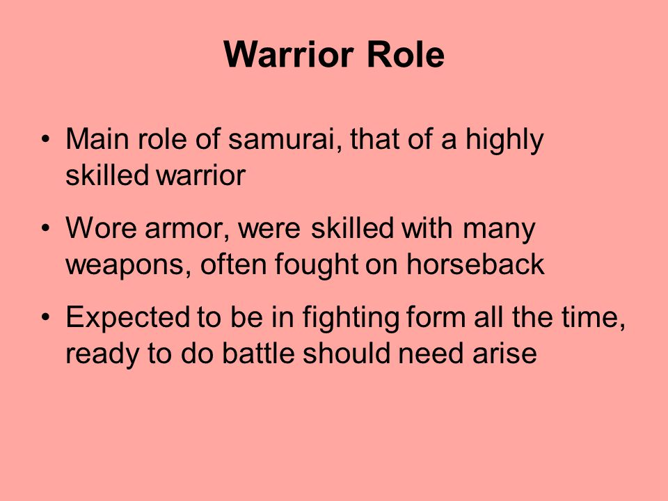 Warrior Role Main role of samurai, that of a highly skilled warrior Wore armor, were skilled with many weapons, often fought on horseback Expected to be in fighting form all the time, ready to do battle should need arise