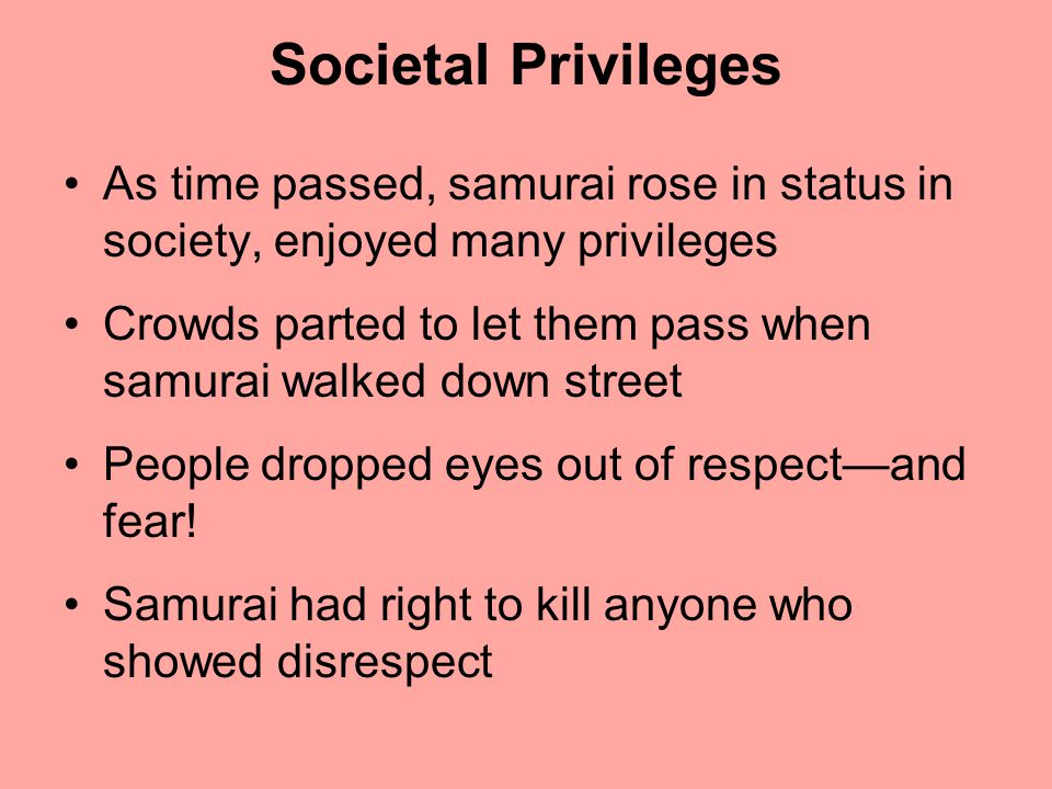 Societal Privileges As time passed, samurai rose in status in society, enjoyed many privileges Crowds parted to let them pass when samurai walked down street People dropped eyes out of respect—and fear.
