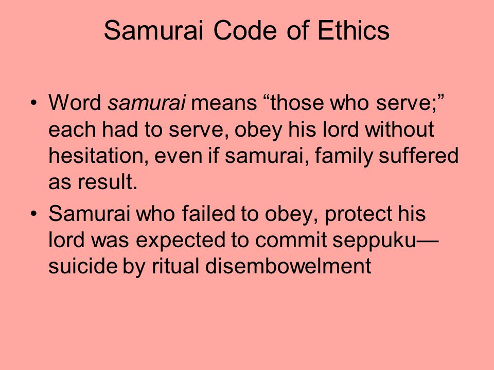 Samurai Code of Ethics Word samurai means those who serve; each had to serve, obey his lord without hesitation, even if samurai, family suffered as result.