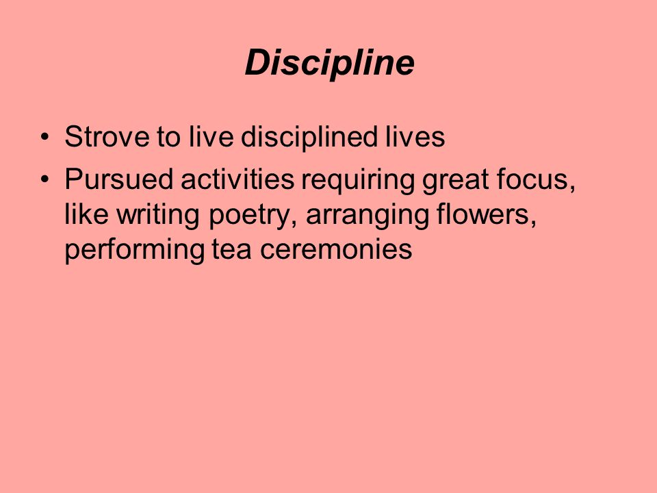 Discipline Strove to live disciplined lives Pursued activities requiring great focus, like writing poetry, arranging flowers, performing tea ceremonies