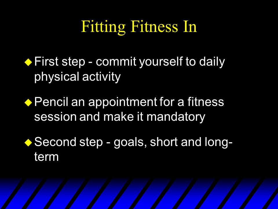 Fitting Fitness In u First step - commit yourself to daily physical activity u Pencil an appointment for a fitness session and make it mandatory u Second step - goals, short and long- term