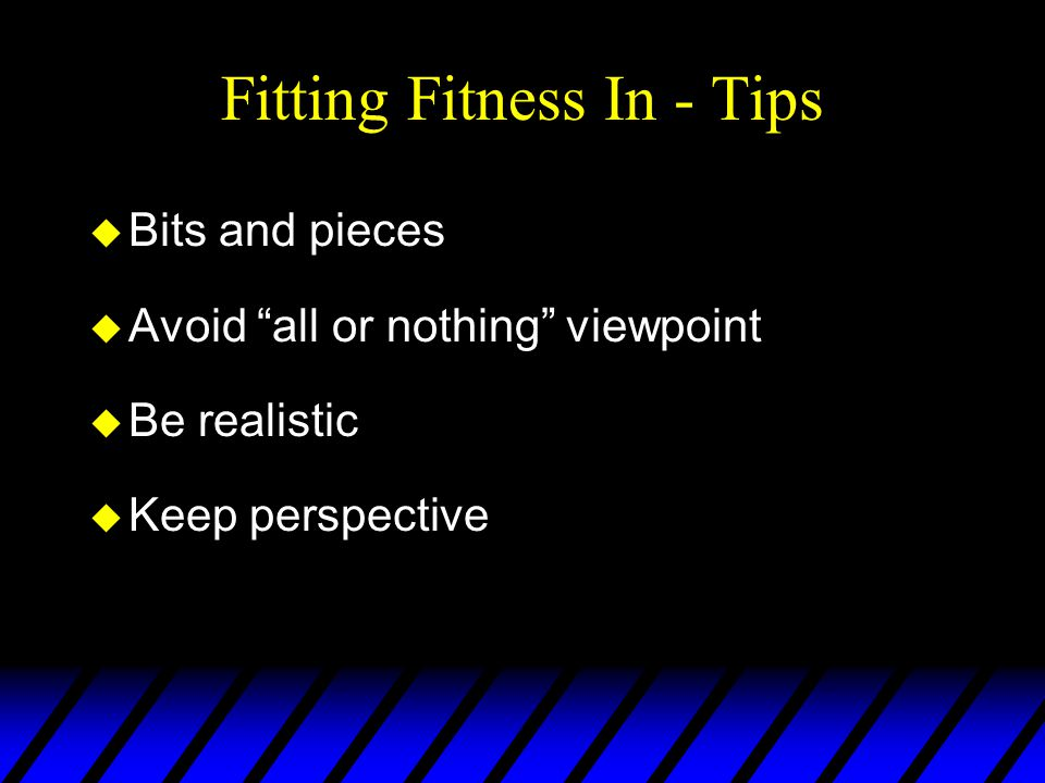 Fitting Fitness In - Tips u Bits and pieces u Avoid all or nothing viewpoint u Be realistic u Keep perspective
