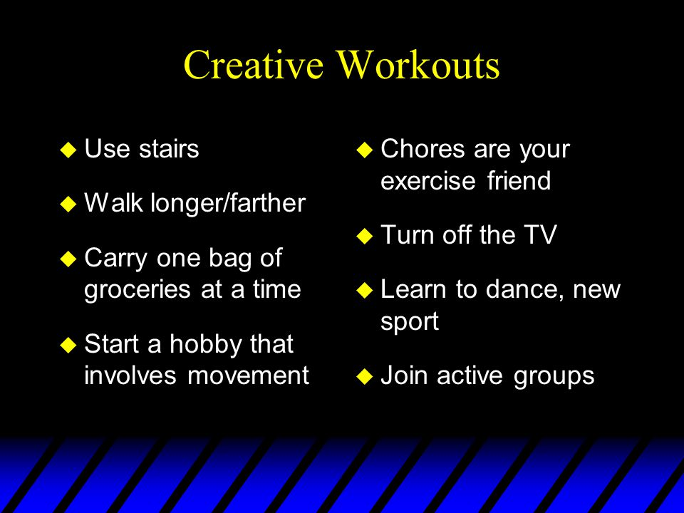 Creative Workouts u Use stairs u Walk longer/farther u Carry one bag of groceries at a time u Start a hobby that involves movement u Chores are your exercise friend u Turn off the TV u Learn to dance, new sport u Join active groups
