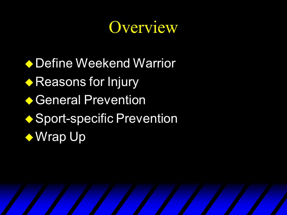 Overview u Define Weekend Warrior u Reasons for Injury u General Prevention u Sport-specific Prevention u Wrap Up