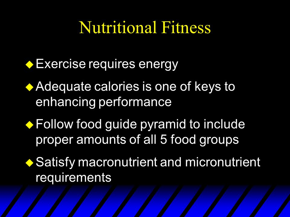 Nutritional Fitness u Exercise requires energy u Adequate calories is one of keys to enhancing performance u Follow food guide pyramid to include proper amounts of all 5 food groups u Satisfy macronutrient and micronutrient requirements