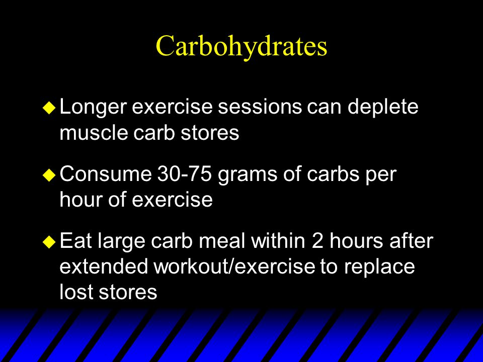 Carbohydrates u Longer exercise sessions can deplete muscle carb stores u Consume 30-75 grams of carbs per hour of exercise u Eat large carb meal within 2 hours after extended workout/exercise to replace lost stores
