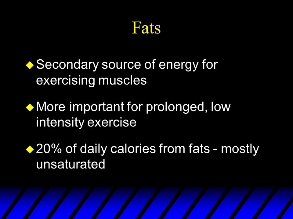 Fats u Secondary source of energy for exercising muscles u More important for prolonged, low intensity exercise u 20% of daily calories from fats - mostly unsaturated